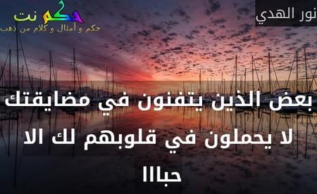 بعض الذين يتفنون في مضايقتك لا يحملون في قلوبهم لك الا حبااا -نور الهدي