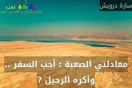 معادلتي الصعبة : أحب السفر .. وأكره الرحيل ?-سارة درويش