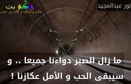ما زال الصبر دواءنا جميعا .. و سيبقى الحب و الأمل عكازنا ! -نور عبدالمجيد