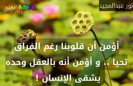 أؤمن أن قلوبنا رغم الفراق تحيا .. و أؤمن أنه بالعقل وحده يشقى الإنسان ! -نور عبدالمجيد