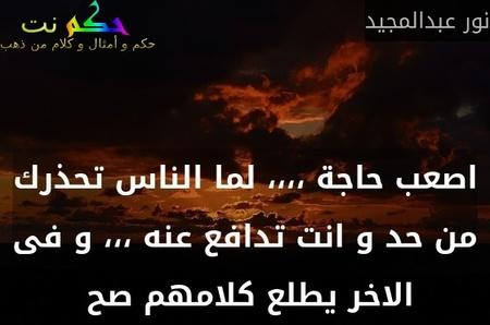 اصعب حاجة ،،،، لما الناس تحذرك من حد و انت تدافع عنه ،،، و فى الاخر يطلع كلامهم صح -نور عبدالمجيد
