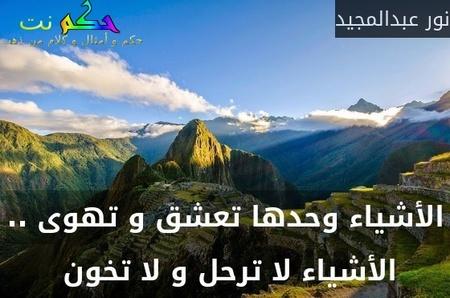 الأشياء وحدها تعشق و تهوى .. الأشياء لا ترحل و لا تخون -نور عبدالمجيد