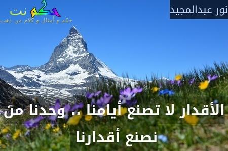 الأقدار لا تصنع أيامنا .. وحدنا من نصنع أقدارنا -نور عبدالمجيد