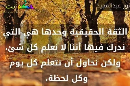 الثقة الحقيقية وحدها هي التي ندرك فيها أننا لا نعلم كل شئ، ولكن نحاول أن نتعلم كل يوم وكل لحظة. -نور عبدالمجيد