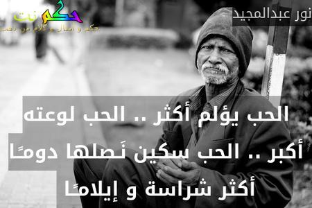 الحب يؤلم أكثر .. الحب لوعته أكبر .. الحب سكين نَـصلها دومـًـا أكثر شراسة و إيلامـًـا -نور عبدالمجيد