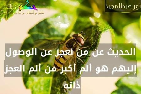 الحديث عن من نعجز عن الوصول إليهم هو ألم أكبر من ألم العجز ذاته -نور عبدالمجيد