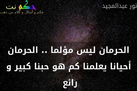 الحرمان ليس مؤلما .. الحرمان أحيانا يعلمنا كم هو حبنا كبير و رائع -نور عبدالمجيد
