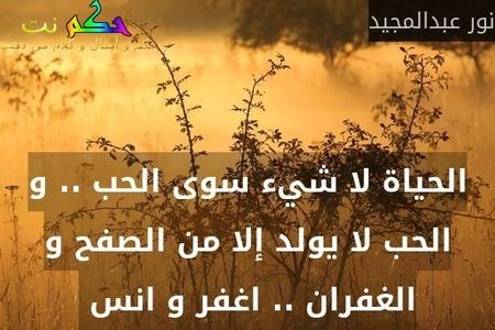 الحياة لا شيء سوى الحب .. و الحب لا يولد إلا من الصفح و الغفران .. اغفر و انس -نور عبدالمجيد