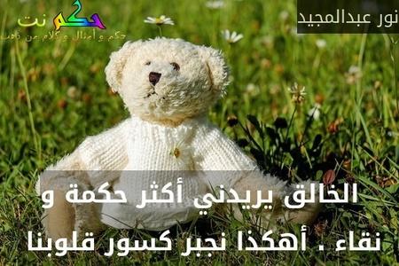 الخالق يريدني أكثر حكمة و نقاء . أهكذا نجبر كسور قلوبنا -نور عبدالمجيد