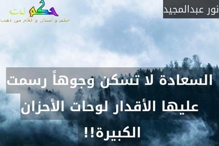 السعادة لا تسكن وجوهاً رسمت عليها الأقدار لوحات الأحزان الكبيرة!! -نور عبدالمجيد