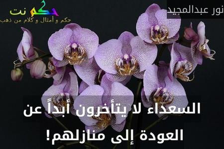 السعداء لا يتأخرون أبداً عن العودة إلى منازلهم! -نور عبدالمجيد
