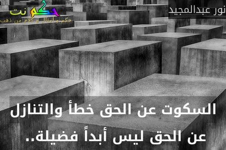 السكوت عن الحق خطأ والتنازل عن الحق ليس أبداً فضيلة.. -نور عبدالمجيد
