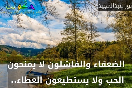 الضعفاء والفاشلون لا يمنحون الحب ولا يستطيعون العطاء.. -نور عبدالمجيد
