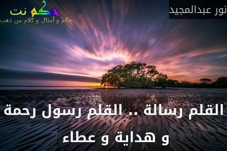 القلم رسالة .. القلم رسول رحمة و هداية و عطاء -نور عبدالمجيد