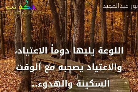 اللوعة يليها دوماً الاعتياد، والاعتياد يصحبه مع الوقت السكينة والهدوء.. -نور عبدالمجيد