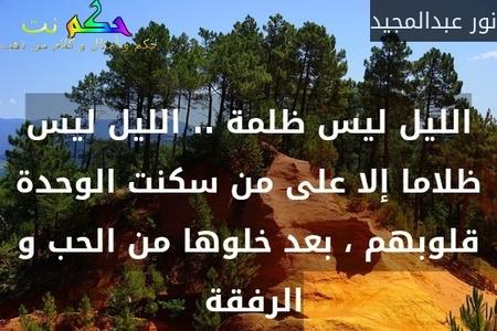 الليل ليس ظلمة .. الليل ليس ظلاما إلا على من سكنت الوحدة قلوبهم ، بعد خلوها من الحب و الرفقة -نور عبدالمجيد