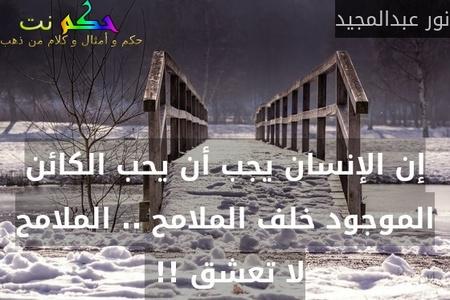 إن الإنسان يجب أن يحب الكائن الموجود خلف الملامح .. الملامح لا تعشق !! -نور عبدالمجيد