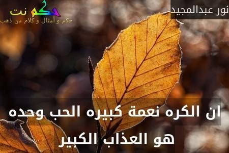 ان الكره نعمة كبيره الحب وحده هو العذاب الكبير -نور عبدالمجيد