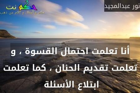 أنا تعلمت احتمال القسوة ، و تعلمت تقديم الحنان ، كما تعلمت ابتلاع الأسئلة -نور عبدالمجيد