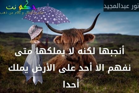 أنجبها لكنه لا يملكها متى نفهم الا أحد على الأرض يملك أحدا -نور عبدالمجيد