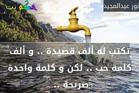 تكتب له ألف قصيدة .. و ألف كلمة حب .. لكن و كلمة واحدة صريحة .. -نور عبدالمجيد