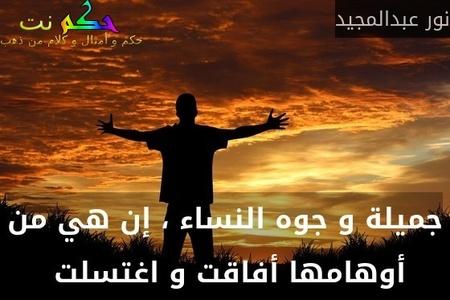 جميلة و جوه النساء ، إن هي من أوهامها أفاقت و اغتسلت -نور عبدالمجيد