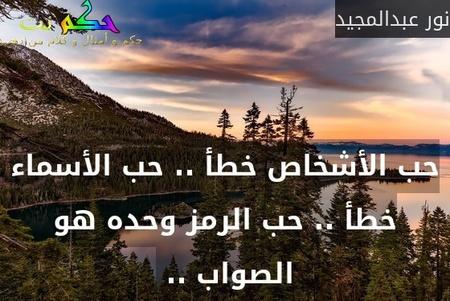 حب الأشخاص خطأ .. حب الأسماء خطأ .. حب الرمز وحده هو الصواب .. -نور عبدالمجيد