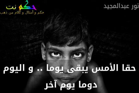 حقا الأمس يبقى يوما .. و اليوم دوما يوم آخر -نور عبدالمجيد