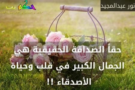 حقاً الصداقة الحقيقية هي الجمال الكبير في قلب وحياة الأصدقاء !! -نور عبدالمجيد