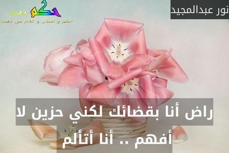 راض أنا بقضائك لكني حزين لا أفهم .. أنا أتألم -نور عبدالمجيد