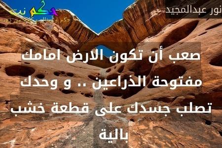صعب أن تكون الارض امامك مفتوحة الذراعين .. و وحدك تصلب جسدك على قطعة خشب بالية -نور عبدالمجيد