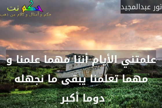 علمتني الأيام أننا مهما علمنا و مهما تعلمنا يبقى ما نجهله دوما أكبر -نور عبدالمجيد