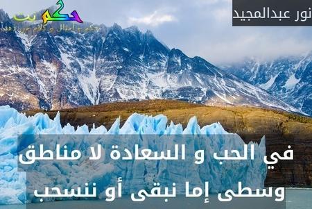 في الحب و السعادة لا مناطق وسطى إما نبقى أو ننسحب -نور عبدالمجيد