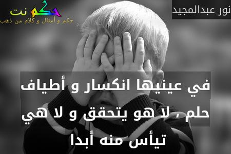 في عينيها انكسار و أطياف حلم ، لا هو يتحقق و لا هي تيأس منه أبدا -نور عبدالمجيد