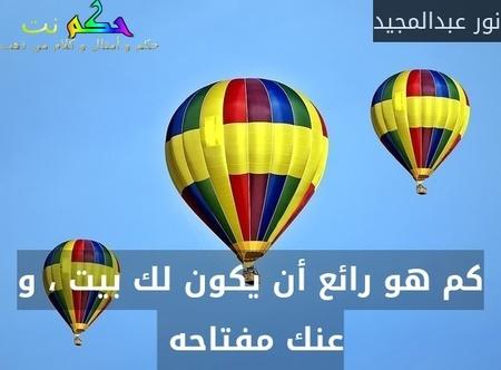 كم هو رائع أن يكون لك بيت ، و عنك مفتاحه -نور عبدالمجيد