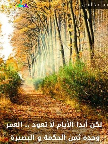 لكن أبدا الأيام لا تعود .. العمر وحده ثمن الحكمة و البصيرة -نور عبدالمجيد
