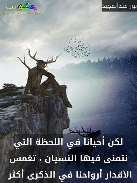 لكن أحيانا في اللحظة التي نتمنى فيها النسيان ، تغمس الأقدار أرواحنا في الذكرى أكثر -نور عبدالمجيد