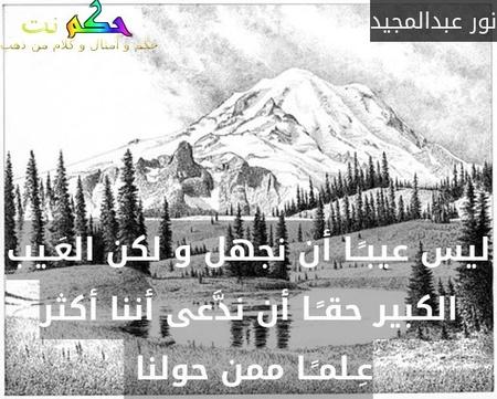 ليس عيبـًـا أن نجهل و لكن العَـيب الكبير حقـًـا أن ندَّعى أننا أكثر عِـلمـًـا ممن حولنا -نور عبدالمجيد