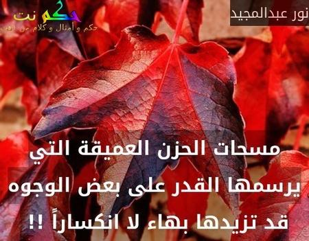 مسحات الحزن العميقة التي يرسمها القدر على بعض الوجوه قد تزيدها بهاء لا انكساراً !! -نور عبدالمجيد