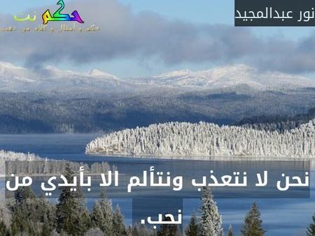 نحن لا نتعذب ونتألم الا بأيدي من نحب. -نور عبدالمجيد