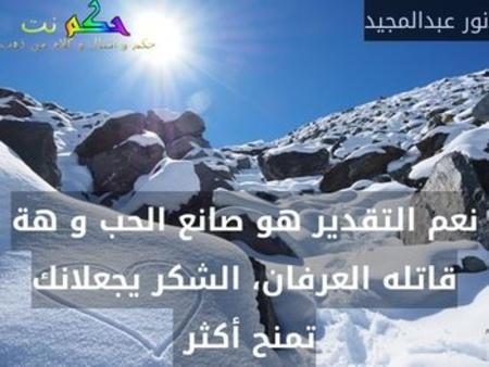 نعم التقدير هو صانع الحب و هة قاتله العرفان، الشكر يجعلانك تمنح أكثر -نور عبدالمجيد