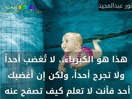 هذا هو الكبرياء.. لا تُغضب أحداً ولا تجرح أحداً، ولكن إن أغضبك أحد فأنت لا تعلم كيف تصفح عنه -نور عبدالمجيد