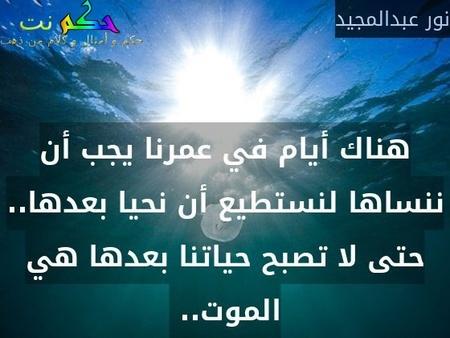 هناك أيام في عمرنا يجب أن ننساها لنستطيع أن نحيا بعدها.. حتى لا تصبح حياتنا بعدها هي الموت.. -نور عبدالمجيد
