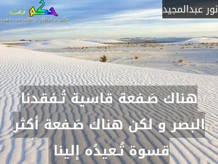 هناك صَـفعة قاسية تُـفقدنا البصر و لكن هناك صَـفعة أكثر قسوة تُـعيدُه إلينا -نور عبدالمجيد