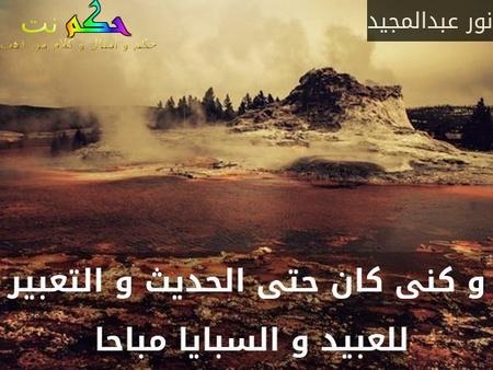 و كنى كان حتى الحديث و التعبير للعبيد و السبايا مباحا -نور عبدالمجيد