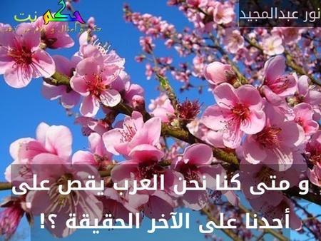 و متى كنا نحن العرب يقص على أحدنا على الآخر الحقيقة ؟! -نور عبدالمجيد