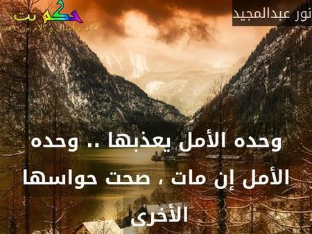 وحده الأمل يعذبها .. وحده الأمل إن مات ، صحت حواسها الأخرى -نور عبدالمجيد