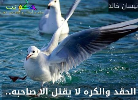 الحقد والكره لا يقتل الا صاحبه.. -نيسان خالد