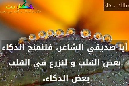 أيا صديقي الشاعر، فلنمنح الذكاء بعض القلب و لنزرع في القلب بعض الذكاء. -مالك حداد