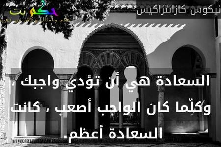 السعادة هي أن تؤدي واجبك ، وكلّما كان الواجب أصعب ، كانت السعادة أعظم. -نيكوس كازانتزاكيس